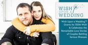 Wish Upon a Wedding™ Grants Its 150th Wish & Celebrates the Remarkable Love Stories of Couples Battling Serious Illnesses