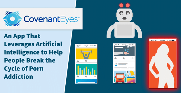 Covenant Eyes: An App That Leverages Artificial Intelligence to Help People Break the Cycle of Porn Addiction