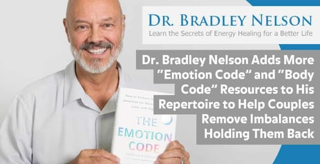"Dr. Bradley Nelson Adds More ""Emotion Code"" and ""Body Code"" Resources to His Repertoire to Help Couples Remove Imbalances Holding Them Back"