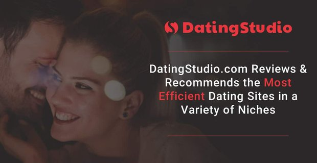 DatingStudio.com Reviews & Recommends the Most Efficient Dating Sites in a Variety of Niches