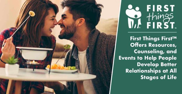 First Things First™ Offers Resources, Counseling, and Events to Help People Develop Better Relationships at All Stages of Life