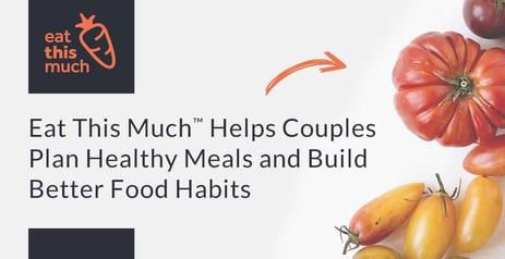 Eat This Much™ Helps Couples Plan Healthy Meals and Build Better Food Habits