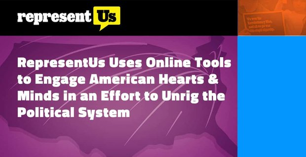 RepresentUs Uses Online Tools to Engage American Hearts & Minds in an Effort to Unrig the Political System