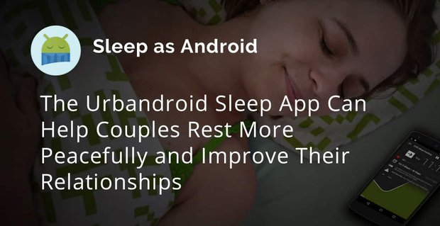 The Urbandroid Sleep App Can Help Couples Rest More Peacefully and Improve Their Relationships
