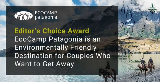 Editor's Choice Award: EcoCamp Patagonia is an Environmentally Friendly Destination for Couples Who Want to Get Away