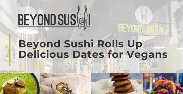 Beyond Sushi Rolls Up Delicious Dates For Vegans