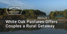 Editor's Choice Award: White Oak Pastures Offers Couples a Farm Setting for a Digital Detox While Modeling Sustainable Agriculture