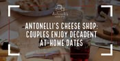 Antonelli's Cheese Shop Helps Couples Enjoy Decadent Date Nights at Home