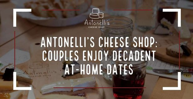 Antonellis Cheese Shop Helps Couples Enjoy Decadent Date Nights At Home