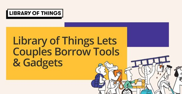 Library Of Things Lets Couples Borrow Tools And Gadgets