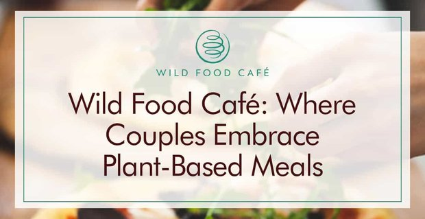 Wild Food Cafe Encourages Couples To Embrace Plant Based Meals On Dates