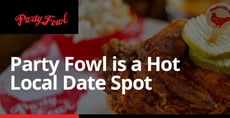 Party Fowl is a Hot Local Date Spot Where Dining Out is a One-of-a-Kind Experience