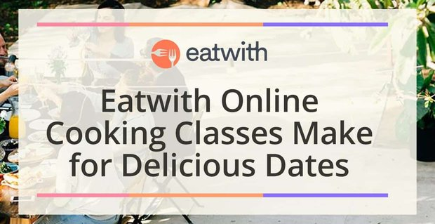 Eatwith Online Cooking Classes Make For Delicious Dates At Home