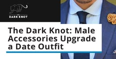 The Dark Knot Has Ties, Pocket Squares & Accessories to Upgrade a Man's Date Outfit