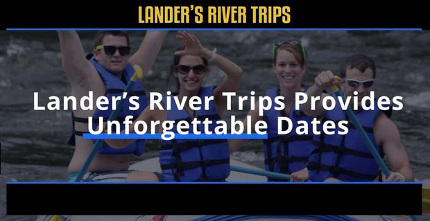 Landers River Trips Provides Unforgettable Dates