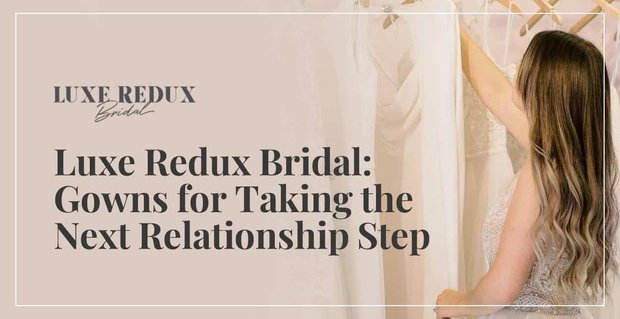 Luxe Redux Bridal Has Gowns For Taking The Next Relationship Step