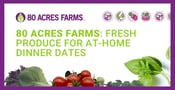 80 Acres Farms Offers Fresh Produce for Delicious Dinner Dates at Home