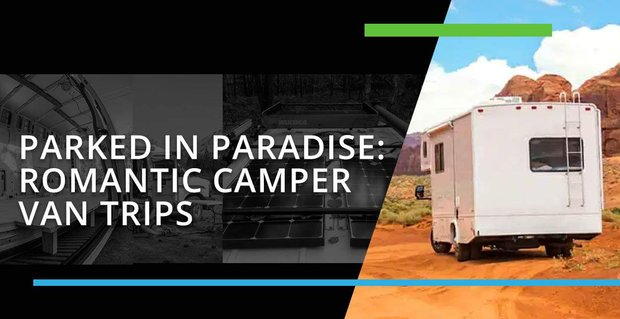 Parked In Paradise Offers Advice On Romantic Camper Van Trips