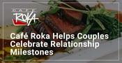 Editor's Choice Award: Café Roka Helps Couples Celebrate Relationship Milestones