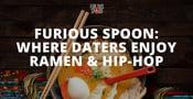 Furious Spoon is a Trendy Restaurant Where Daters Enjoy Ramen Noodles & Hip-Hop Music