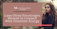 Dating Coach Lana Otoya Encourages Women to Connect With Their Feminine Energy