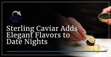 Sterling Caviar Can Add Elegant Flavors to Date Nights At Home