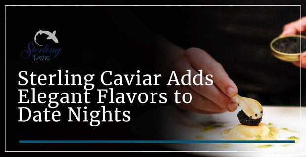 Sterling Caviar Adds Elegant Flavors To Date Nights