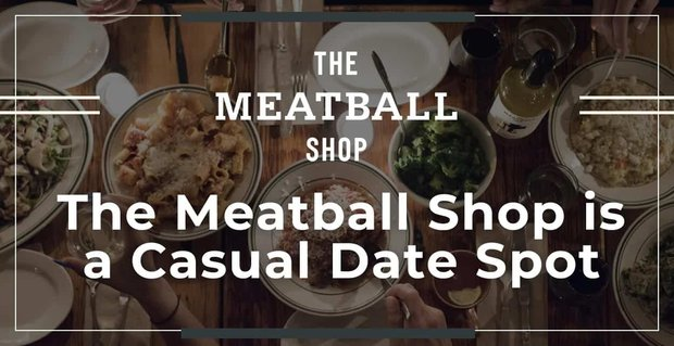 The Meatball Shop Is A Casual Date Spot
