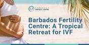 Barbados Fertility Centre Arranges a Tropical Relationship Retreat for IVF Treatment