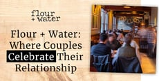 Editor's Choice Award: Flour + Water Eatery Helps Couples Celebrate Relationship Milestones