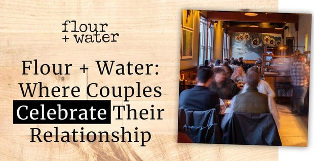 Flour Water Is Where Couples Celebrate Their Relationships