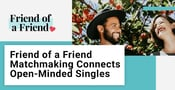 Friend of a Friend Matchmaking Connects Open-Minded Singles for Love
