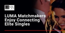 LUMA Matchmakers and Dating Coaches Enjoy Connecting Elite Singles