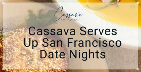 Cassava Serves Up San Francisco Date Nights Featuring Multicultural Cuisine