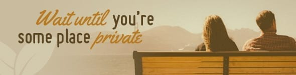 1. Wait until you're some place private