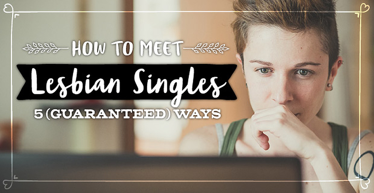 How to Meet Lesbian Singles — 5 (Guaranteed) Ways