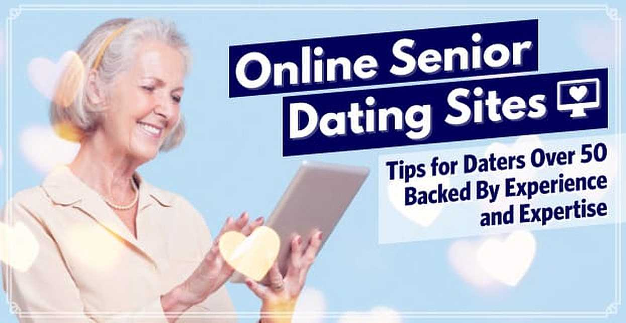 Online Senior Dating Sites: Tips for Daters Over 50 Backed By Experience and Expertise