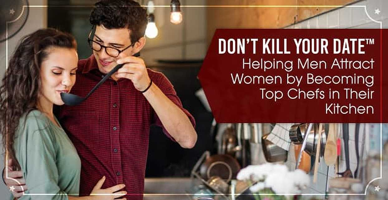 Don't Kill Your Date™: Helping Men Attract Women by Becoming Top Chefs in Their Kitchen