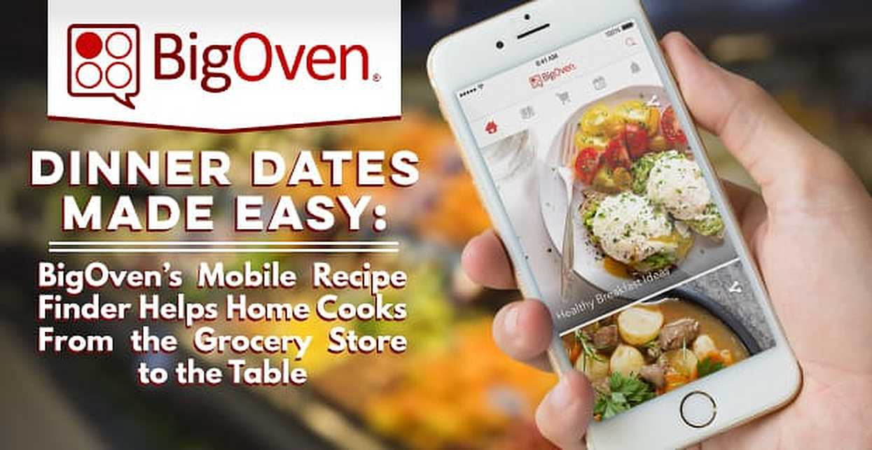 Dinner Dates Made Easy: BigOven's Mobile Recipe Finder Helps Home Cooks From the Grocery Store to the Table