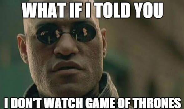 Photo of a I Don't Watch Game of Thrones meme