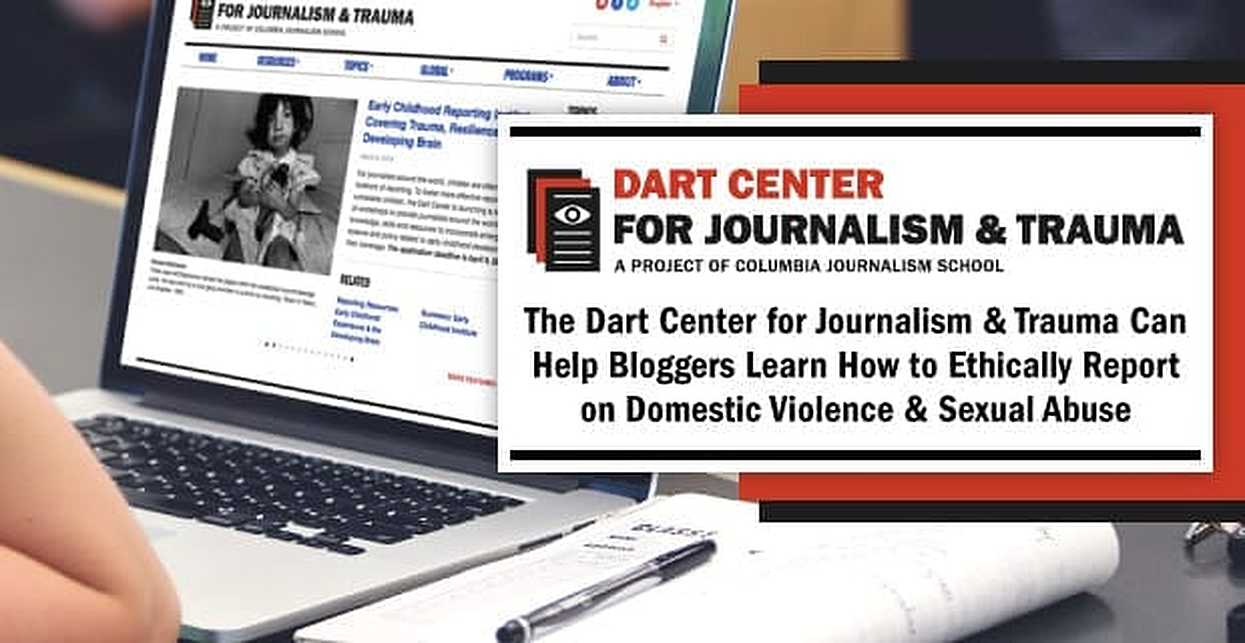 The Dart Center for Journalism & Trauma Can Help Bloggers Learn How to Ethically Report on Domestic Violence & Sexual Abuse