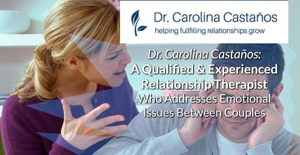 Dr. Carolina Castaños: A Qualified & Experienced Relationship Therapist Who Addresses Emotional Issues Between Couples