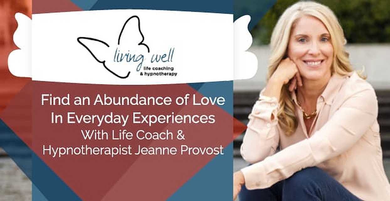 Find an Abundance of Love In Everyday Experiences With Life Coach & Hypnotherapist Jeanne Provost