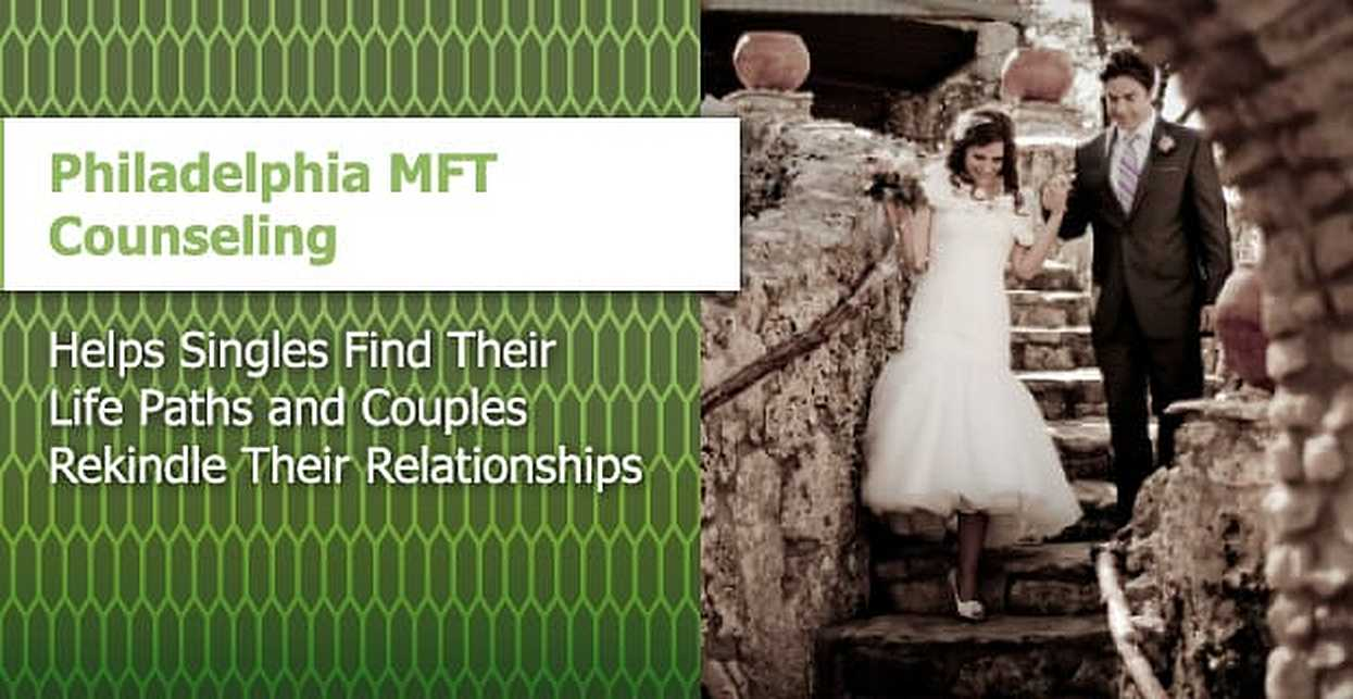 Philadelphia MFT Counseling Helps Singles Find Their Life Paths and Couples Rekindle Their Relationships