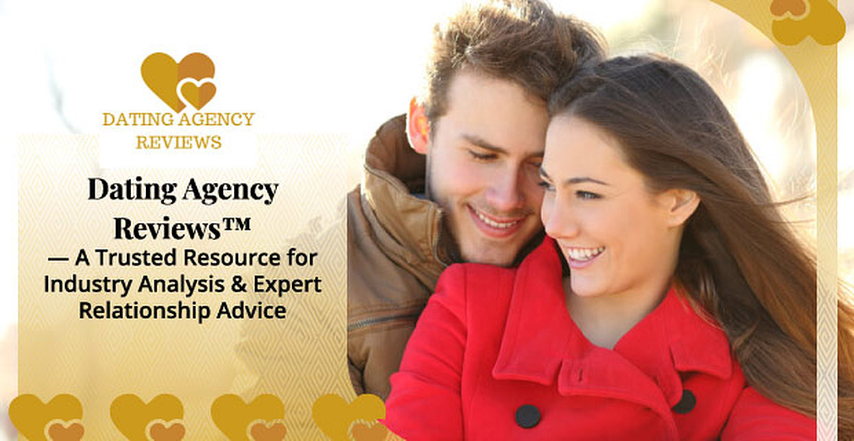 Dating Agency Reviews™ — A Trusted Resource for Industry Analysis & Expert Relationship Advice