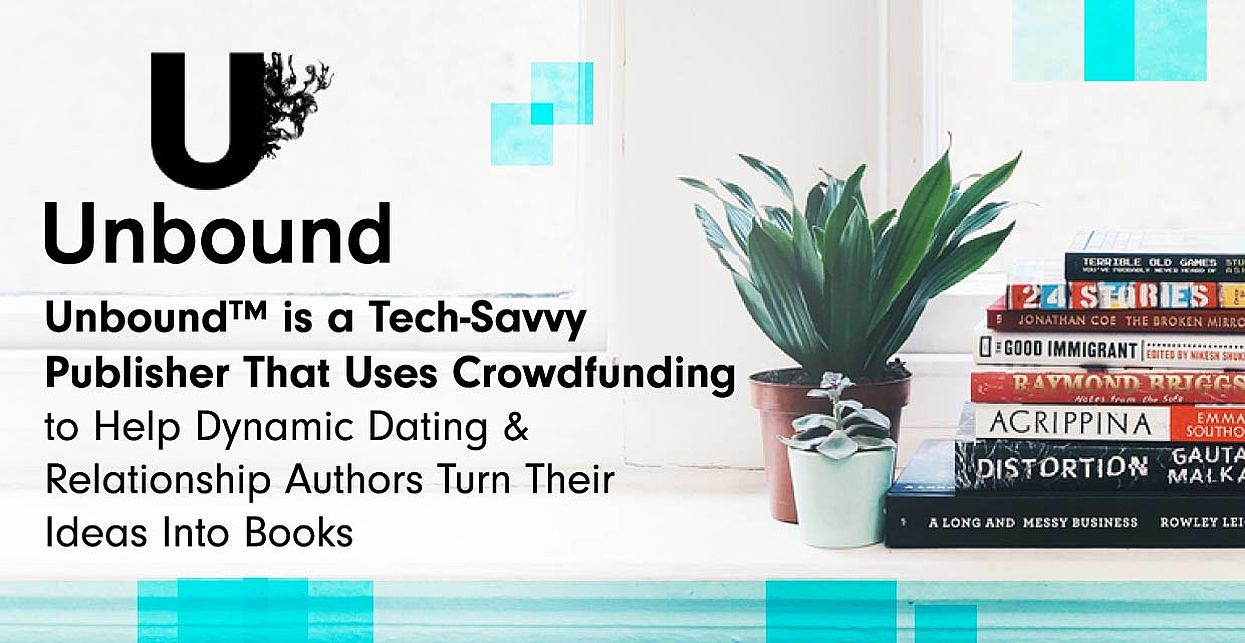 Unbound™ is a Tech-Savvy Publisher That Uses Crowdfunding to Help Dynamic Dating & Relationship Authors Turn Their Ideas Into Books