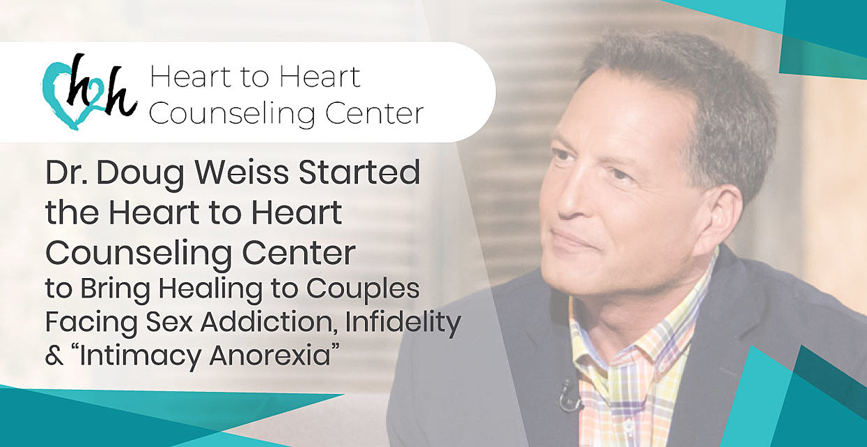 "Dr. Doug Weiss Started the Heart to Heart Counseling Center to Bring Healing to Couples Facing Sex Addiction, Infidelity & ""Intimacy Anorexia"""
