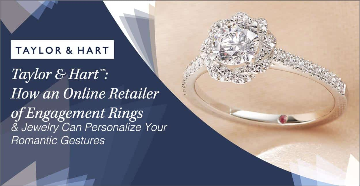 Taylor & Hart™: How an Online Retailer of Engagement Rings & Jewelry Can Personalize Your Romantic Gestures