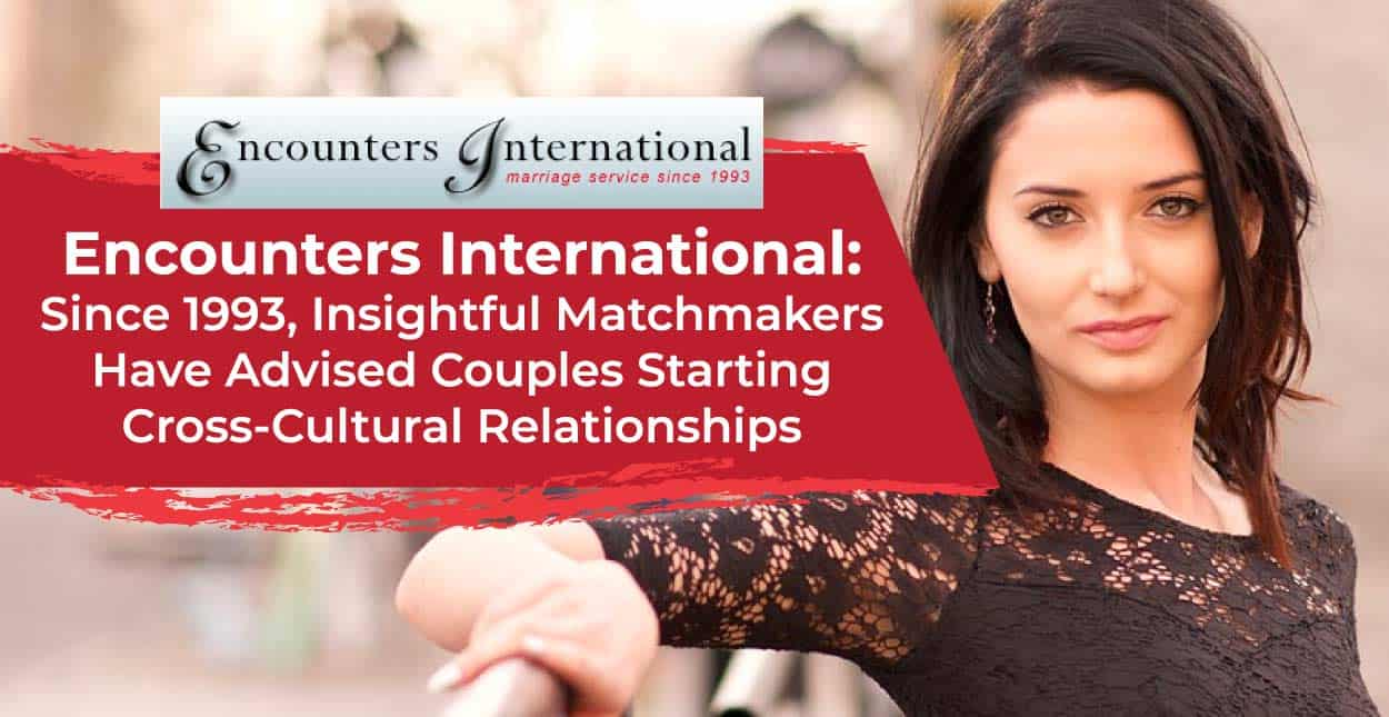 Encounters International: Since 1993, Insightful Matchmakers Have Advised Couples Starting Cross-Cultural Relationships