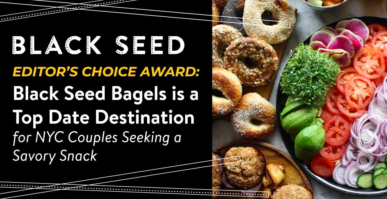 Editor's Choice Award: Black Seed Bagels is a Top Date Destination for NYC Couples Seeking a Savory Snack